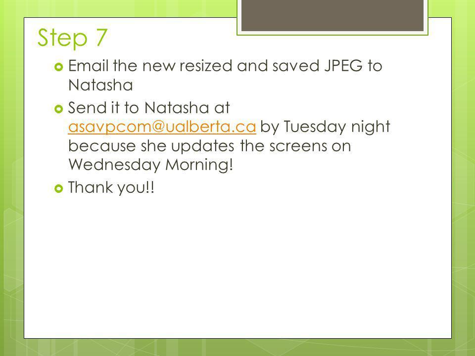 Step 7  Email the new resized and saved JPEG to Natasha  Send it to Natasha at asavpcom@ualberta.ca by Tuesday night because she updates the screens on Wednesday Morning.