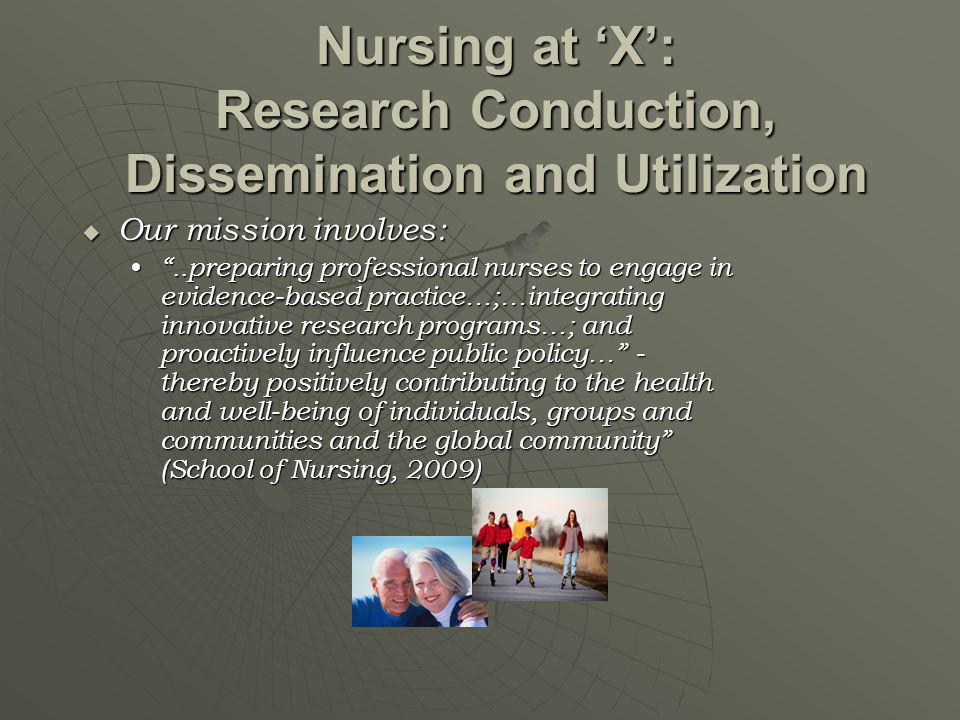 """Nursing at 'X': Research Conduction, Dissemination and Utilization  Our mission involves: """"..preparing professional nurses to engage in evidence-base"""