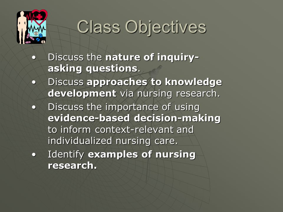 Class Objectives Discuss the nature of inquiry- asking questions.Discuss the nature of inquiry- asking questions. Discuss approaches to knowledge deve