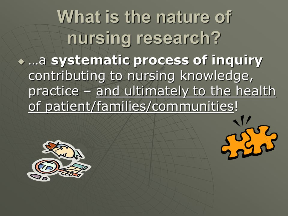 What is the nature of nursing research?  …a systematic process of inquiry contributing to nursing knowledge, practice – and ultimately to the health