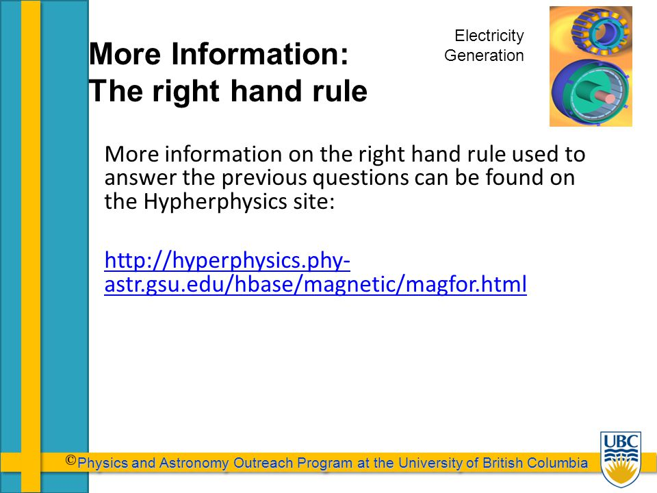 Physics and Astronomy Outreach Program at the University of British Columbia Physics and Astronomy Outreach Program at the University of British Columbia More Information: The right hand rule Electricity Generation More information on the right hand rule used to answer the previous questions can be found on the Hypherphysics site: http://hyperphysics.phy- astr.gsu.edu/hbase/magnetic/magfor.html