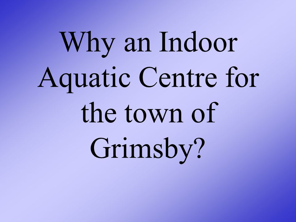 Why an Indoor Aquatic Centre for the town of Grimsby?
