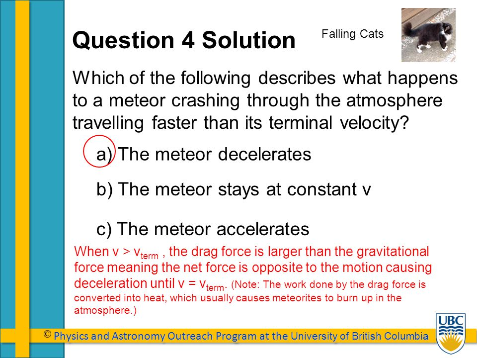 Physics and Astronomy Outreach Program at the University of British Columbia Physics and Astronomy Outreach Program at the University of British Columbia Falling Cats Which of the following describes what happens to a meteor crashing through the atmosphere travelling faster than its terminal velocity.