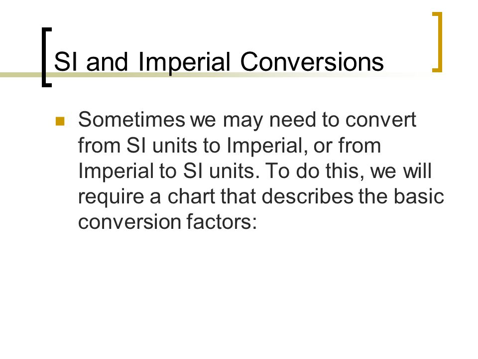 Conversion Chart Conversion Factors LengthCapacity/ Volume Imperial  SISI  ImperialImperial  SISI  Imperial 1 in = 2.54 cm1 cm = 0.394 in1 gal = 4.546 L1 L = 0.22 gal 1 ft = 0.305 m1 m = 3.281 ftMass/Weight 1 yd = 0.914 m1 m = 1.094 yd Imperial  SISI  Imperial 1 mi = 1.609 km1 km = 0.621 mi1 oz = 28.35 g1 g = 0.0305 oz 1 lb = 0.454 kg1 kg = 2.205 lb 1 lb = 454 g1 g = 0.002 lb *note: These conversions are approximate.