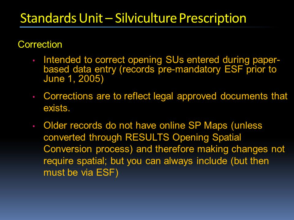 Standards Unit – Silviculture Prescription Correction Intended to correct opening SUs entered during paper- based data entry (records pre-mandatory ESF prior to June 1, 2005) Corrections are to reflect legal approved documents that exists.