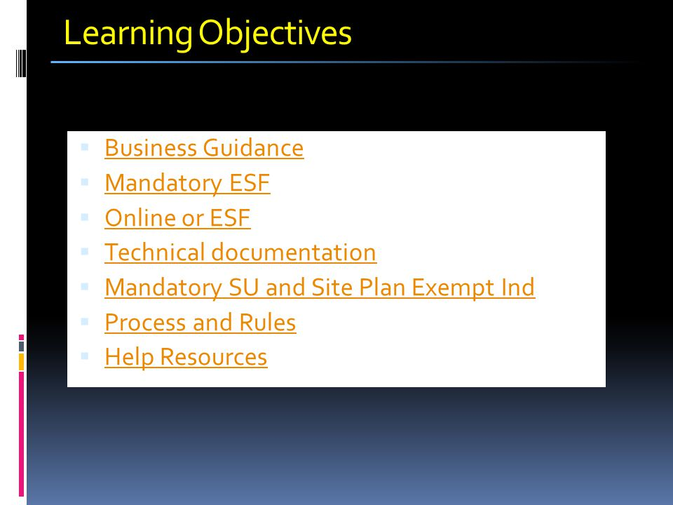 Learning Objectives  Business Guidance Business Guidance  Mandatory ESF Mandatory ESF  Online or ESF Online or ESF  Technical documentation Techni