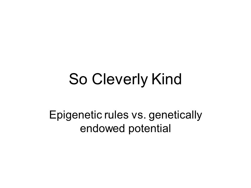 So Cleverly Kind Epigenetic rules vs. genetically endowed potential