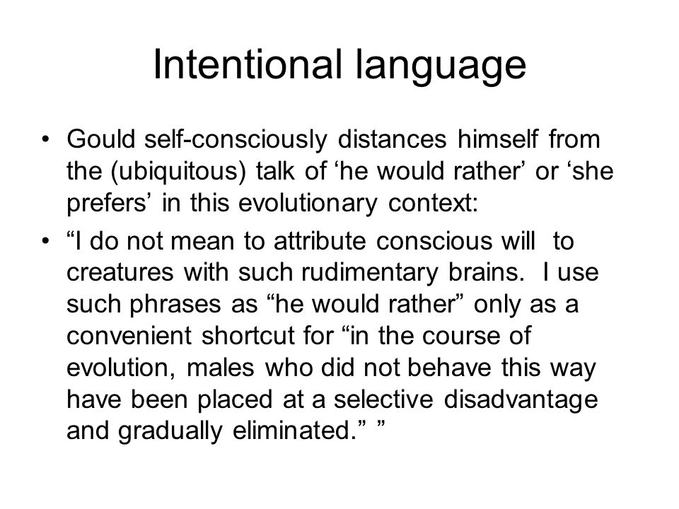 Intentional language Gould self-consciously distances himself from the (ubiquitous) talk of 'he would rather' or 'she prefers' in this evolutionary context: I do not mean to attribute conscious will to creatures with such rudimentary brains.