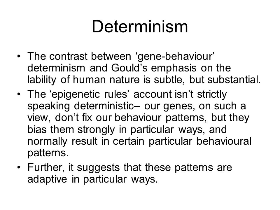 Determinism The contrast between 'gene-behaviour' determinism and Gould's emphasis on the lability of human nature is subtle, but substantial.