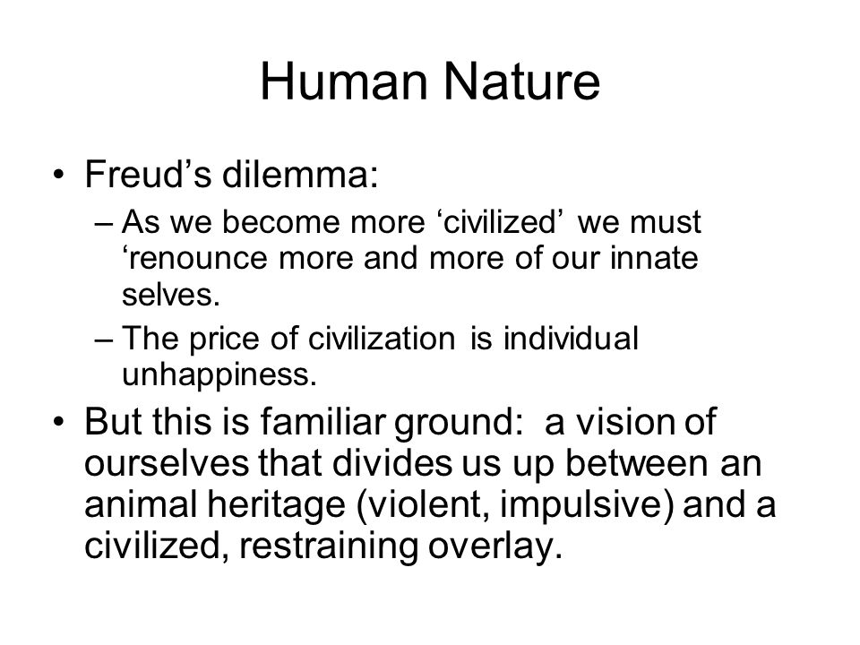 Human Nature Freud's dilemma: –As we become more 'civilized' we must 'renounce more and more of our innate selves.