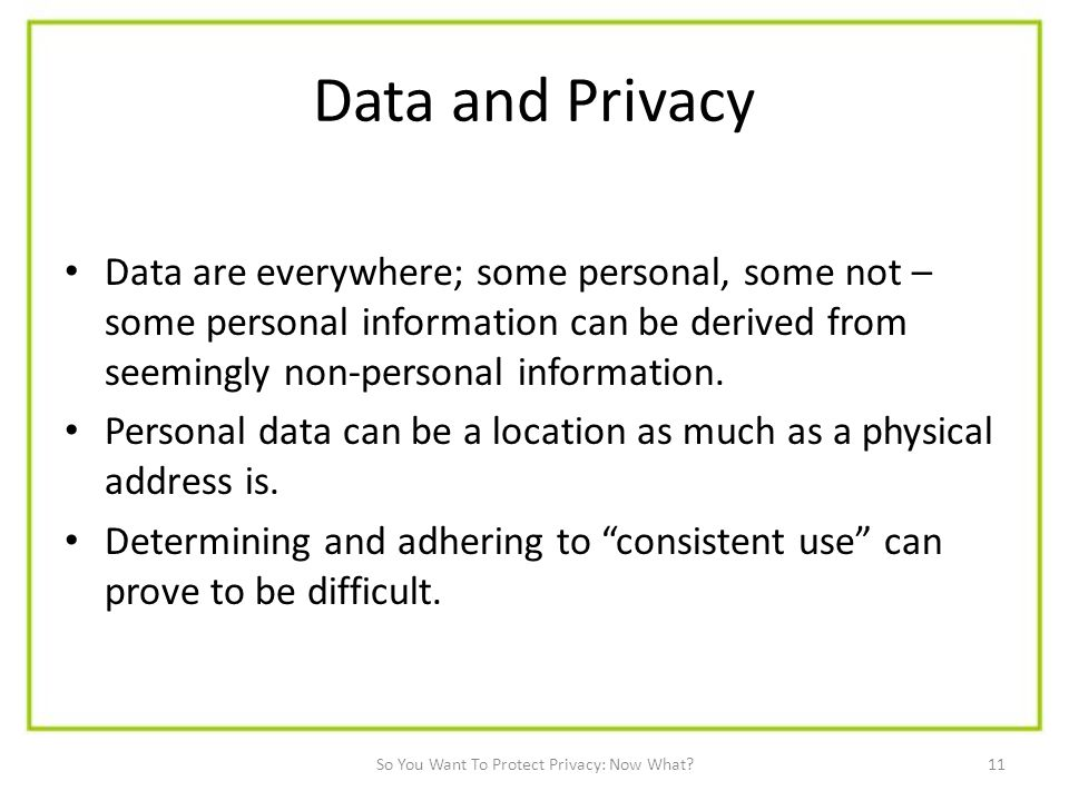 11 Data and Privacy Data are everywhere; some personal, some not – some personal information can be derived from seemingly non-personal information.