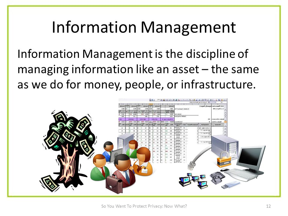 12 Information Management Information Management is the discipline of managing information like an asset – the same as we do for money, people, or infrastructure.