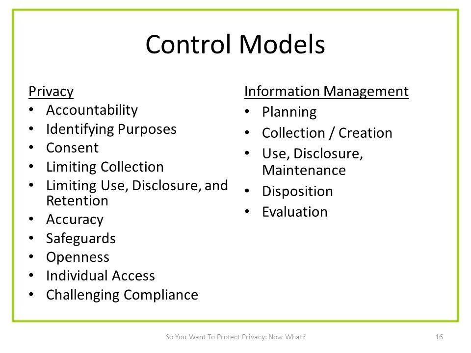 16 Control Models Privacy Accountability Identifying Purposes Consent Limiting Collection Limiting Use, Disclosure, and Retention Accuracy Safeguards Openness Individual Access Challenging Compliance Information Management Planning Collection / Creation Use, Disclosure, Maintenance Disposition Evaluation So You Want To Protect Privacy: Now What