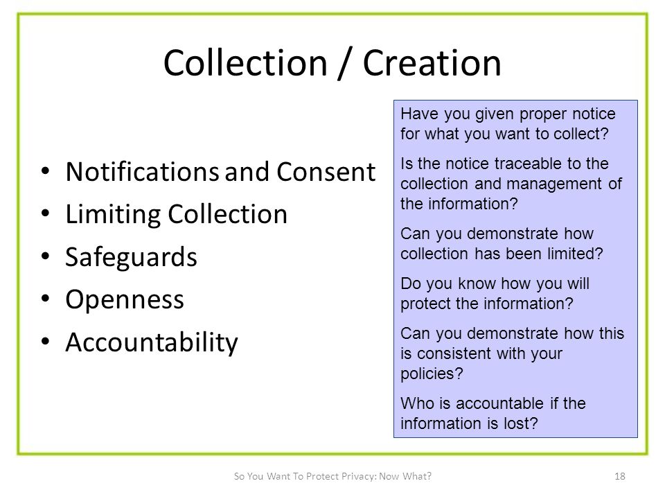 18 Collection / Creation Notifications and Consent Limiting Collection Safeguards Openness Accountability Have you given proper notice for what you want to collect.