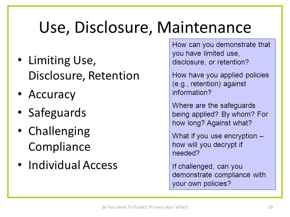 19 Use, Disclosure, Maintenance Limiting Use, Disclosure, Retention Accuracy Safeguards Challenging Compliance Individual Access How can you demonstrate that you have limited use, disclosure, or retention.