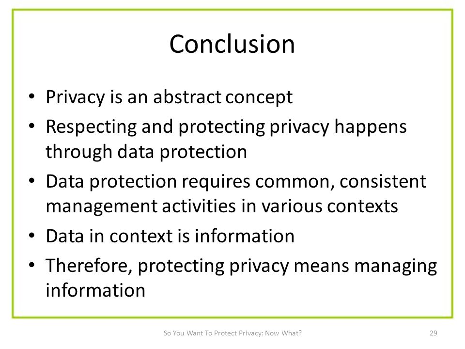 29 Conclusion Privacy is an abstract concept Respecting and protecting privacy happens through data protection Data protection requires common, consistent management activities in various contexts Data in context is information Therefore, protecting privacy means managing information So You Want To Protect Privacy: Now What