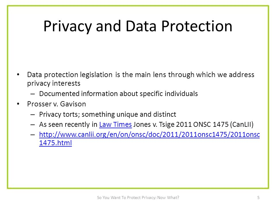 5 Privacy and Data Protection Data protection legislation is the main lens through which we address privacy interests – Documented information about specific individuals Prosser v.
