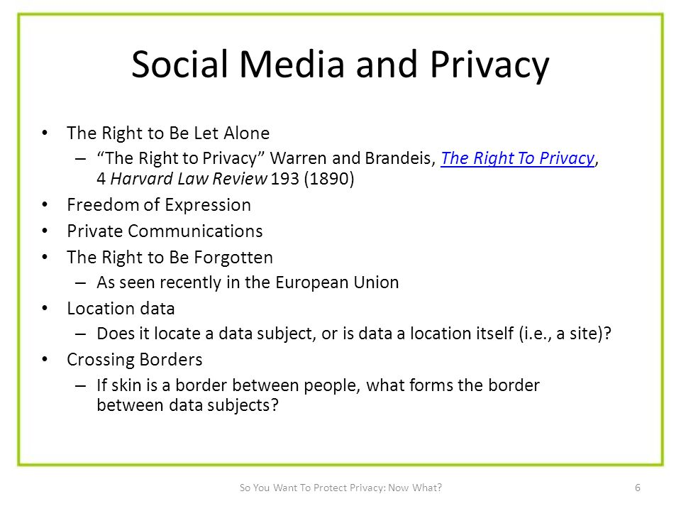 6 Social Media and Privacy The Right to Be Let Alone – The Right to Privacy Warren and Brandeis, The Right To Privacy, 4 Harvard Law Review 193 (1890)The Right To Privacy Freedom of Expression Private Communications The Right to Be Forgotten – As seen recently in the European Union Location data – Does it locate a data subject, or is data a location itself (i.e., a site).