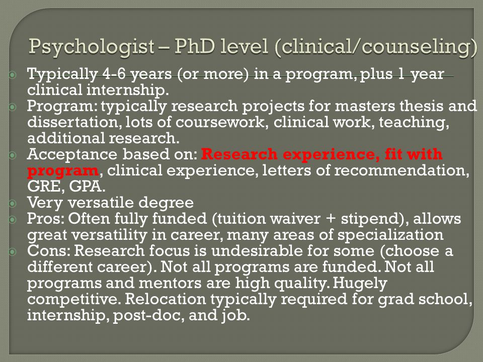  Typically 4-6 years (or more) in a program, plus 1 year clinical internship.  Program: typically research projects for masters thesis and dissertat