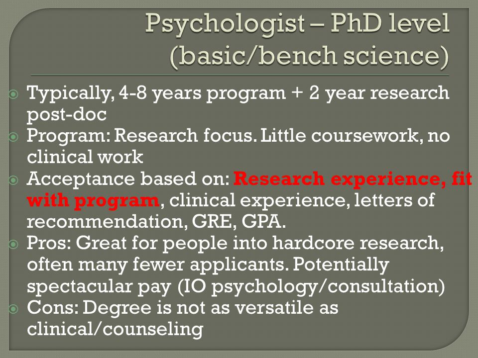 Typically, 4-8 years program + 2 year research post-doc  Program: Research focus. Little coursework, no clinical work  Acceptance based on: Resear