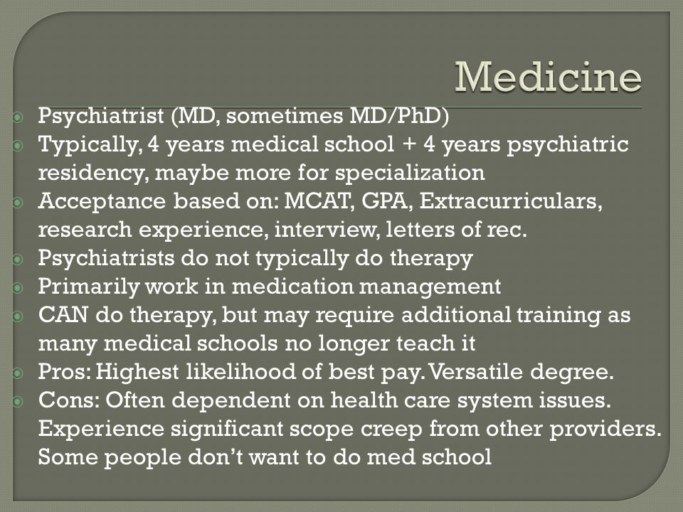  Psychiatrist (MD, sometimes MD/PhD)  Typically, 4 years medical school + 4 years psychiatric residency, maybe more for specialization  Acceptance