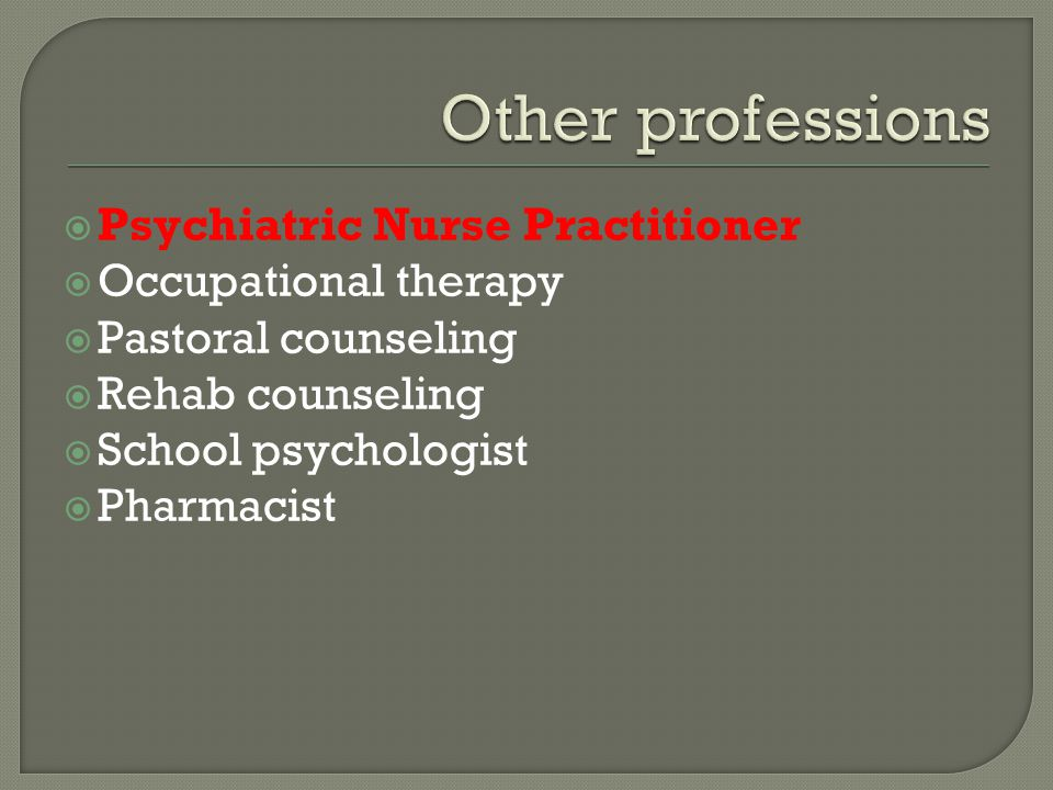  Psychiatric Nurse Practitioner  Occupational therapy  Pastoral counseling  Rehab counseling  School psychologist  Pharmacist