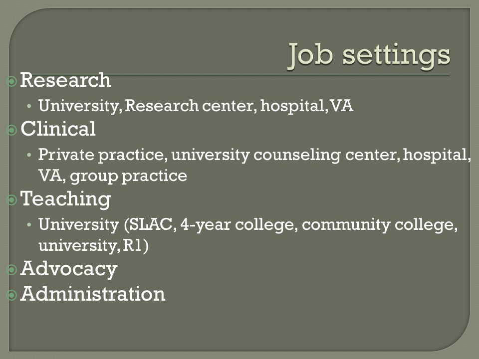  Research University, Research center, hospital, VA  Clinical Private practice, university counseling center, hospital, VA, group practice  Teaching University (SLAC, 4-year college, community college, university, R1)  Advocacy  Administration