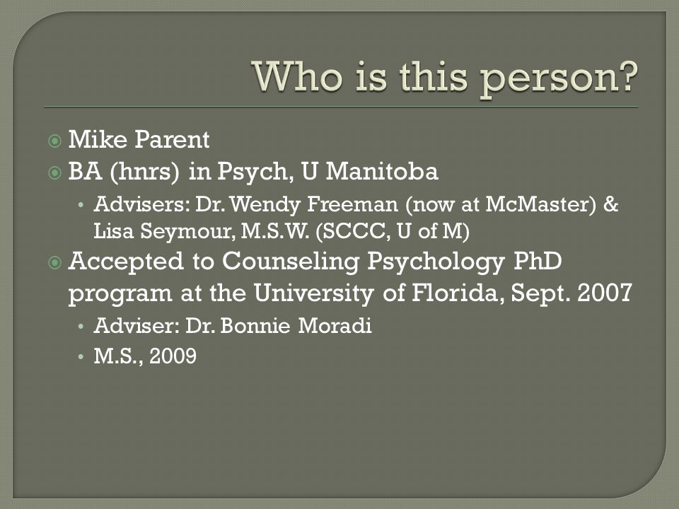  Mike Parent  BA (hnrs) in Psych, U Manitoba Advisers: Dr. Wendy Freeman (now at McMaster) & Lisa Seymour, M.S.W. (SCCC, U of M)  Accepted to Couns