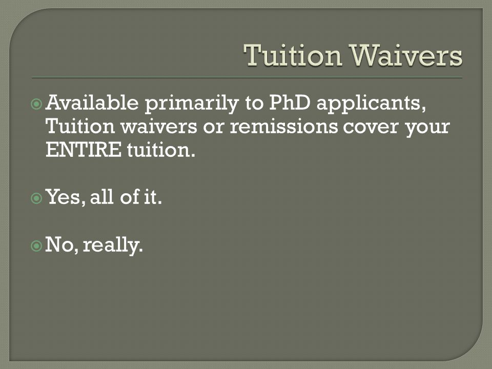  Available primarily to PhD applicants, Tuition waivers or remissions cover your ENTIRE tuition.  Yes, all of it.  No, really.