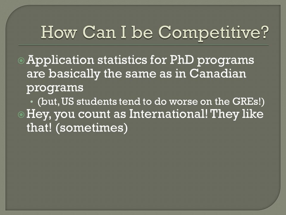  Application statistics for PhD programs are basically the same as in Canadian programs (but, US students tend to do worse on the GREs!)  Hey, you c