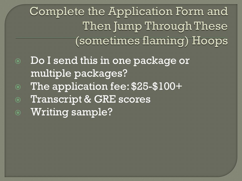  Do I send this in one package or multiple packages?  The application fee: $25-$100+  Transcript & GRE scores  Writing sample?