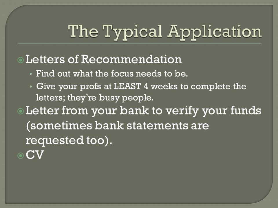  Letters of Recommendation Find out what the focus needs to be. Give your profs at LEAST 4 weeks to complete the letters; they're busy people.  Lett