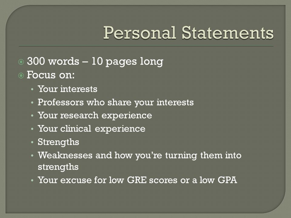  300 words – 10 pages long  Focus on: Your interests Professors who share your interests Your research experience Your clinical experience Strengths Weaknesses and how you're turning them into strengths Your excuse for low GRE scores or a low GPA