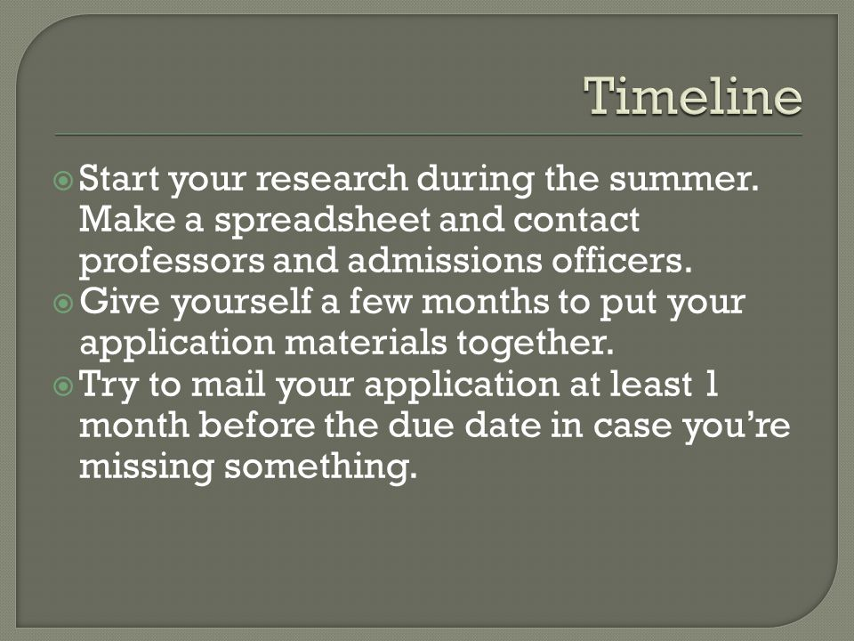  Start your research during the summer. Make a spreadsheet and contact professors and admissions officers.  Give yourself a few months to put your a