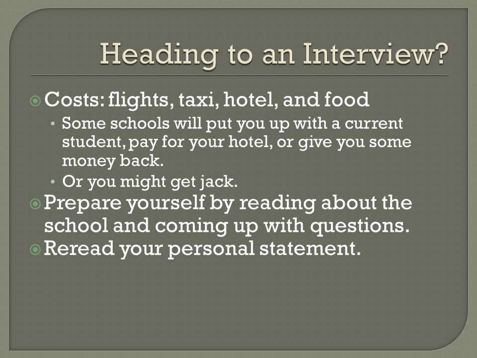  Costs: flights, taxi, hotel, and food Some schools will put you up with a current student, pay for your hotel, or give you some money back. Or you m