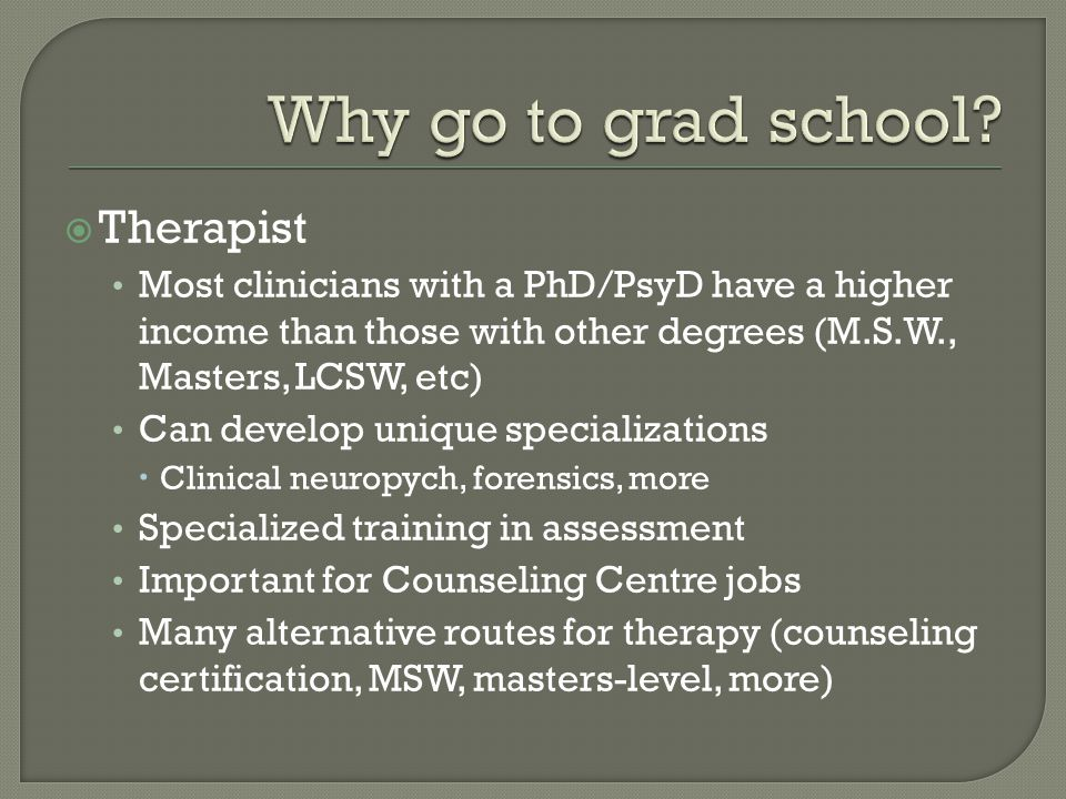  Therapist Most clinicians with a PhD/PsyD have a higher income than those with other degrees (M.S.W., Masters, LCSW, etc) Can develop unique specializations  Clinical neuropych, forensics, more Specialized training in assessment Important for Counseling Centre jobs Many alternative routes for therapy (counseling certification, MSW, masters-level, more)