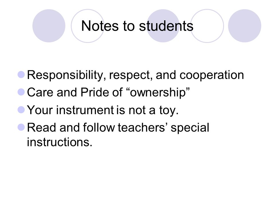 Notes to students Responsibility, respect, and cooperation Care and Pride of ownership Your instrument is not a toy.
