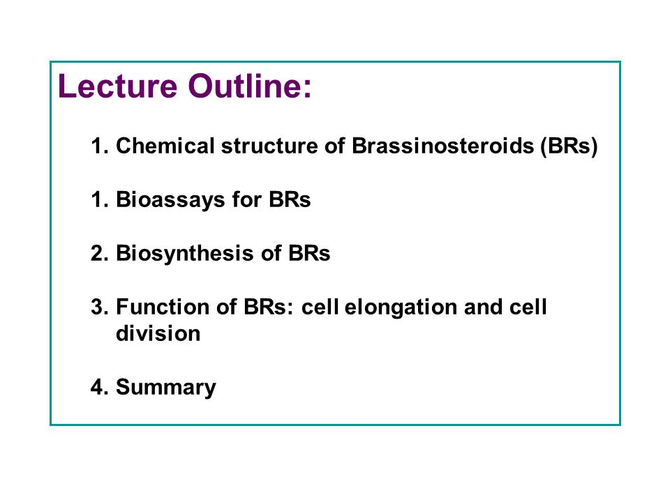 Lecture Outline: 1.Chemical structure of Brassinosteroids (BRs) 1.Bioassays for BRs 2.Biosynthesis of BRs 3.Function of BRs: cell elongation and cell