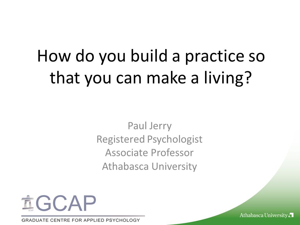 How do you build a practice so that you can make a living? Paul Jerry Registered Psychologist Associate Professor Athabasca University