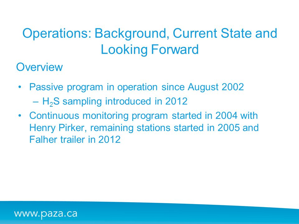 Overview Operations: Background, Current State and Looking Forward Passive program in operation since August 2002 –H 2 S sampling introduced in 2012 C