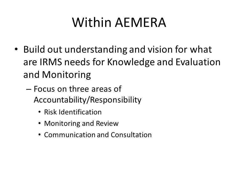 Within AEMERA Build out understanding and vision for what are IRMS needs for Knowledge and Evaluation and Monitoring – Focus on three areas of Account