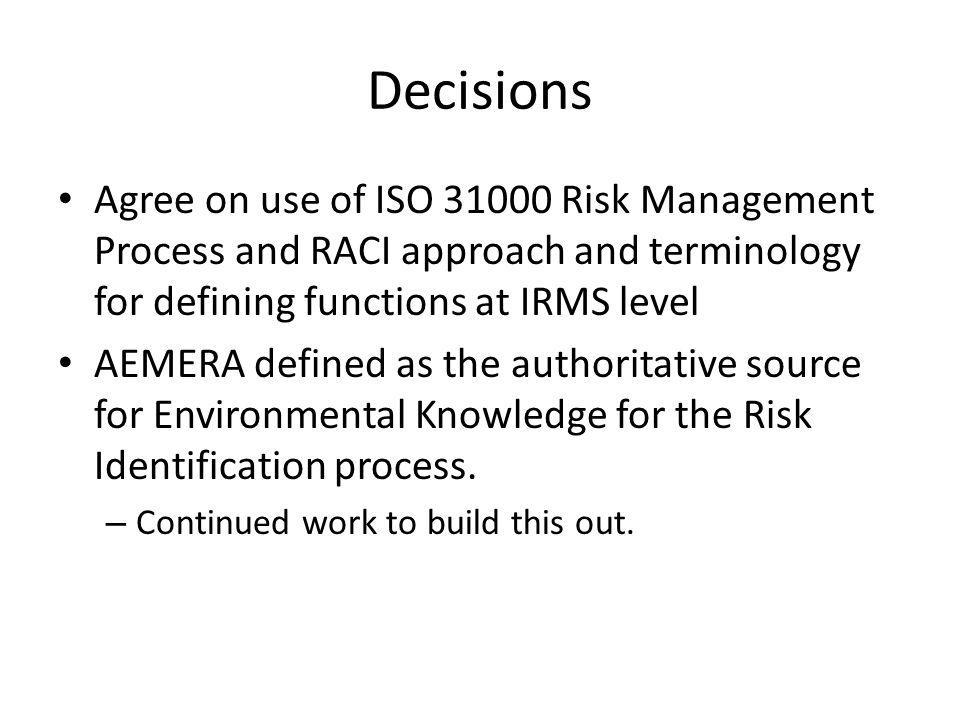 Decisions Agree on use of ISO 31000 Risk Management Process and RACI approach and terminology for defining functions at IRMS level AEMERA defined as t