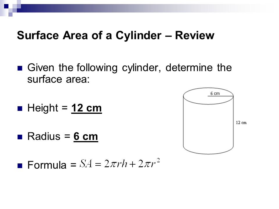 Surface Area of a Cylinder – Review Given the following cylinder, determine the surface area: Height = 12 cm Radius = 6 cm Formula =