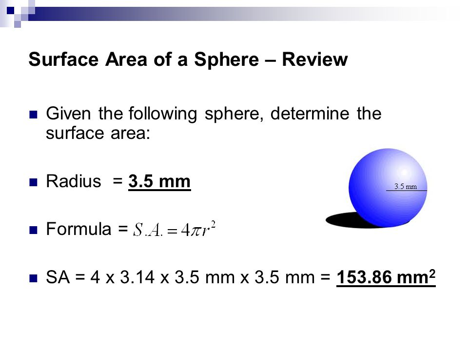 Surface Area of a Sphere – Review Given the following sphere, determine the surface area: Radius = 3.5 mm Formula = SA = 4 x 3.14 x 3.5 mm x 3.5 mm = 153.86 mm 2