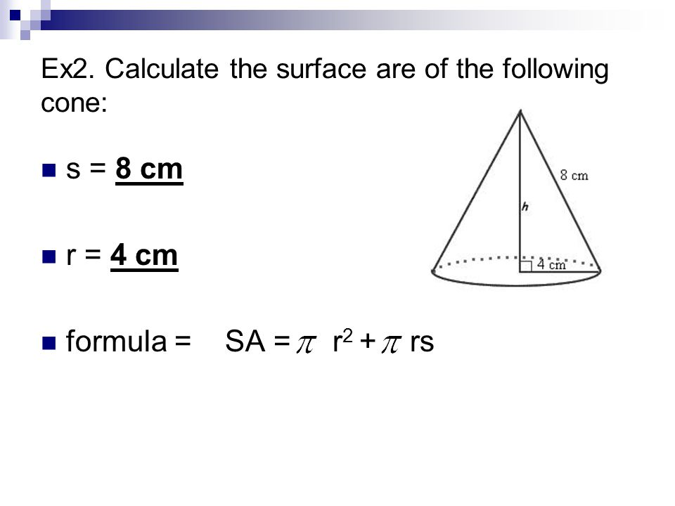 SA of a Cone First, determine the area of the circle: = 3.14 x 4 cm x 4 cm = 50.24 cm 2 Next, determine the area of the slanted part: = 3.14 x 4 cm x 8 cm = 100.48 cm 2 Last, add together to get the total Surface Area = 50.24 cm 2 + 100.48 cm 2 = 150.72 cm 2