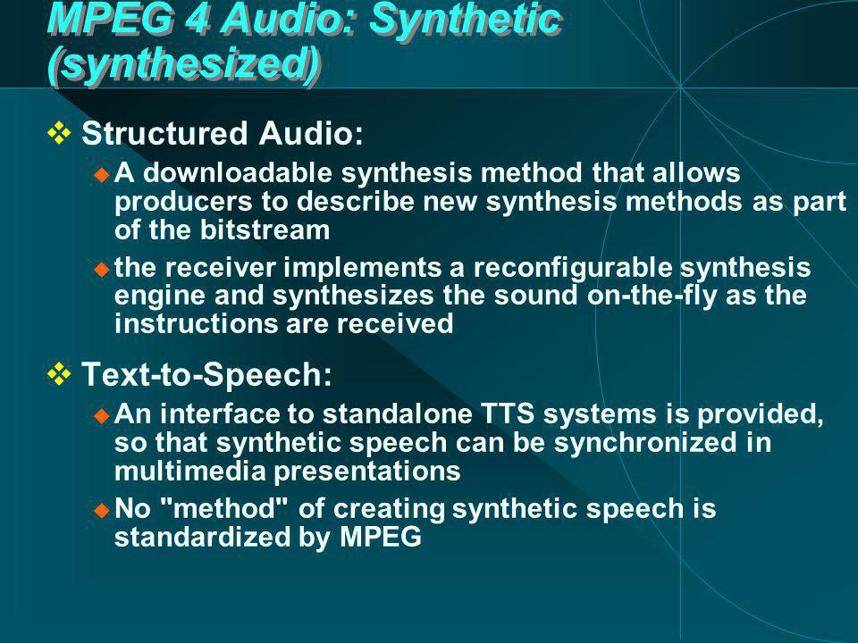 MPEG 4 Audio: Synthetic (synthesized)  Structured Audio:  A downloadable synthesis method that allows producers to describe new synthesis methods as part of the bitstream  the receiver implements a reconfigurable synthesis engine and synthesizes the sound on-the-fly as the instructions are received  Text-to-Speech:  An interface to standalone TTS systems is provided, so that synthetic speech can be synchronized in multimedia presentations  No method of creating synthetic speech is standardized by MPEG