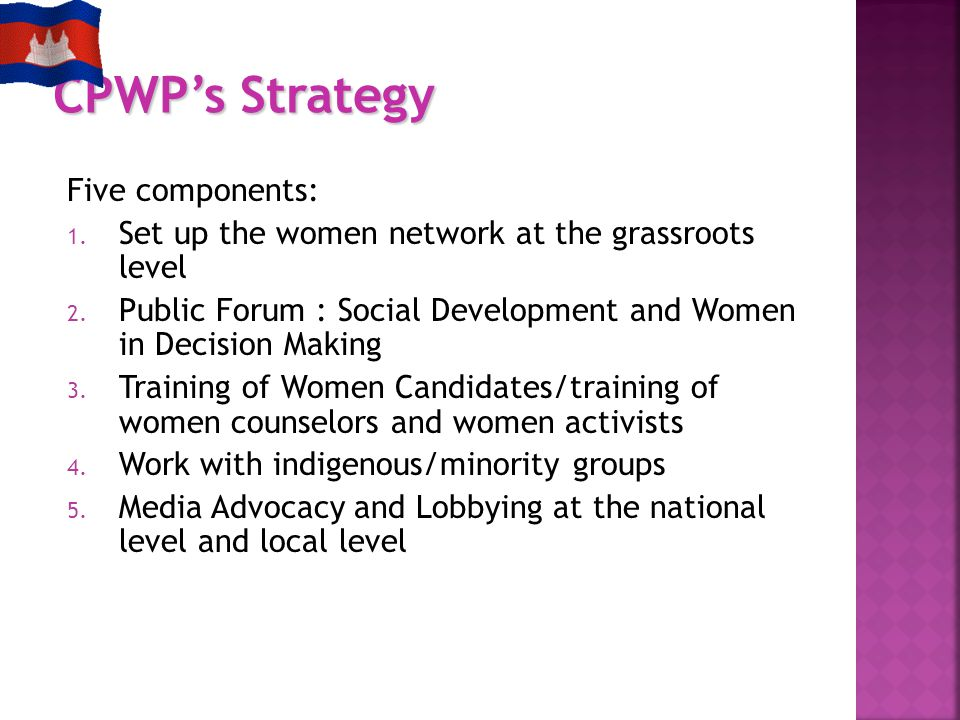 Five components: 1. Set up the women network at the grassroots level 2. Public Forum : Social Development and Women in Decision Making 3. Training of