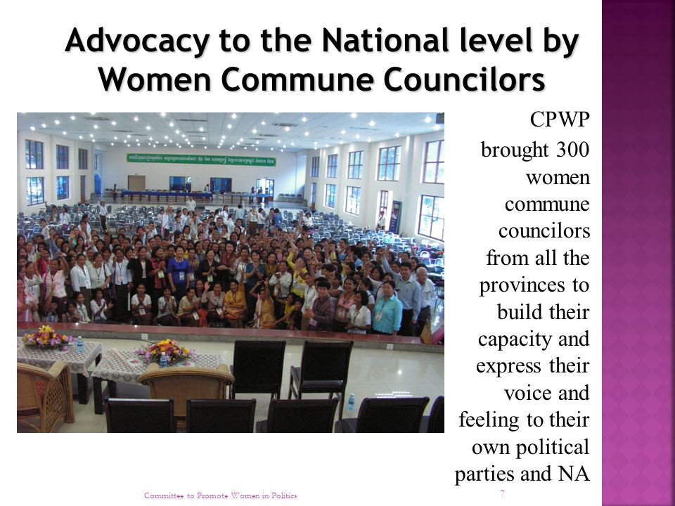 Committee to Promote Women in Politics 7 CPWP brought 300 women commune councilors from all the provinces to build their capacity and express their voice and feeling to their own political parties and NA Advocacy to the National level by Women Commune Councilors