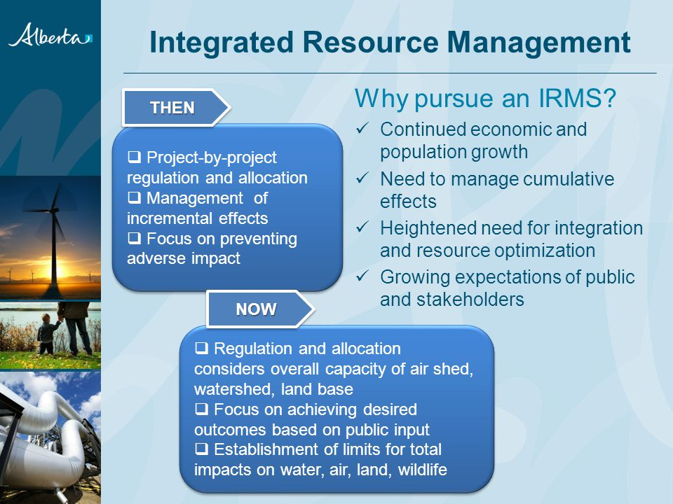 Why pursue an IRMS? Continued economic and population growth Need to manage cumulative effects Heightened need for integration and resource optimizati