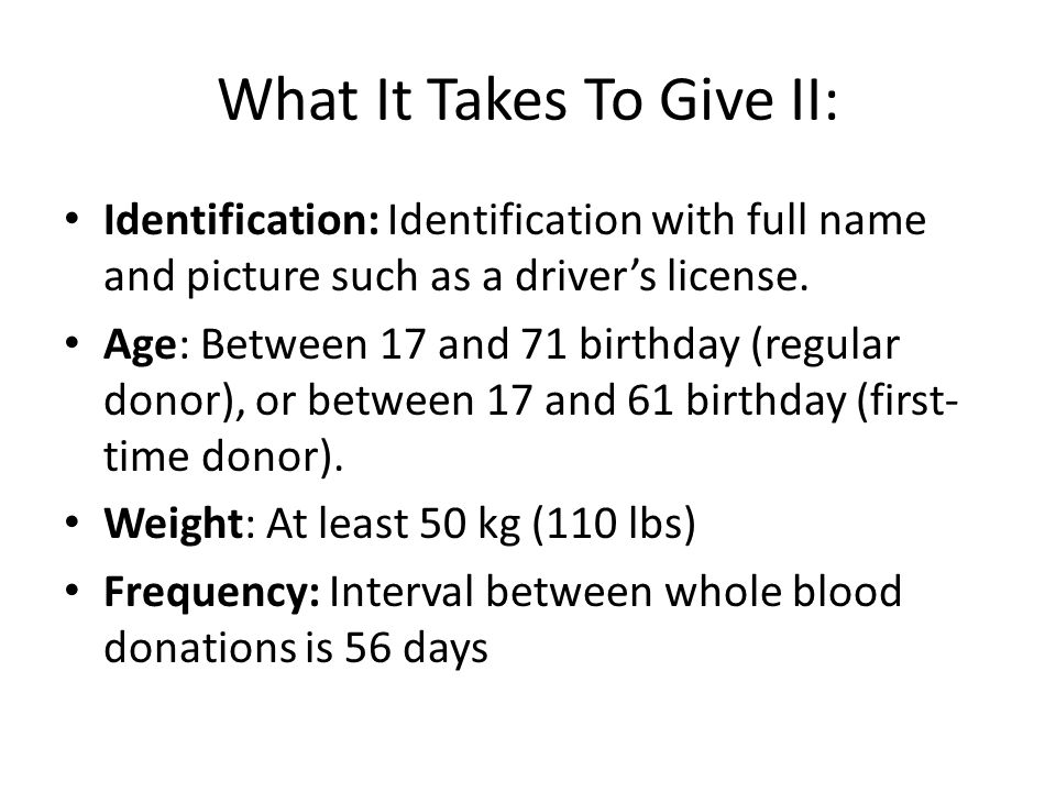 What It Takes To Give II: Identification: Identification with full name and picture such as a driver's license. Age: Between 17 and 71 birthday (regul